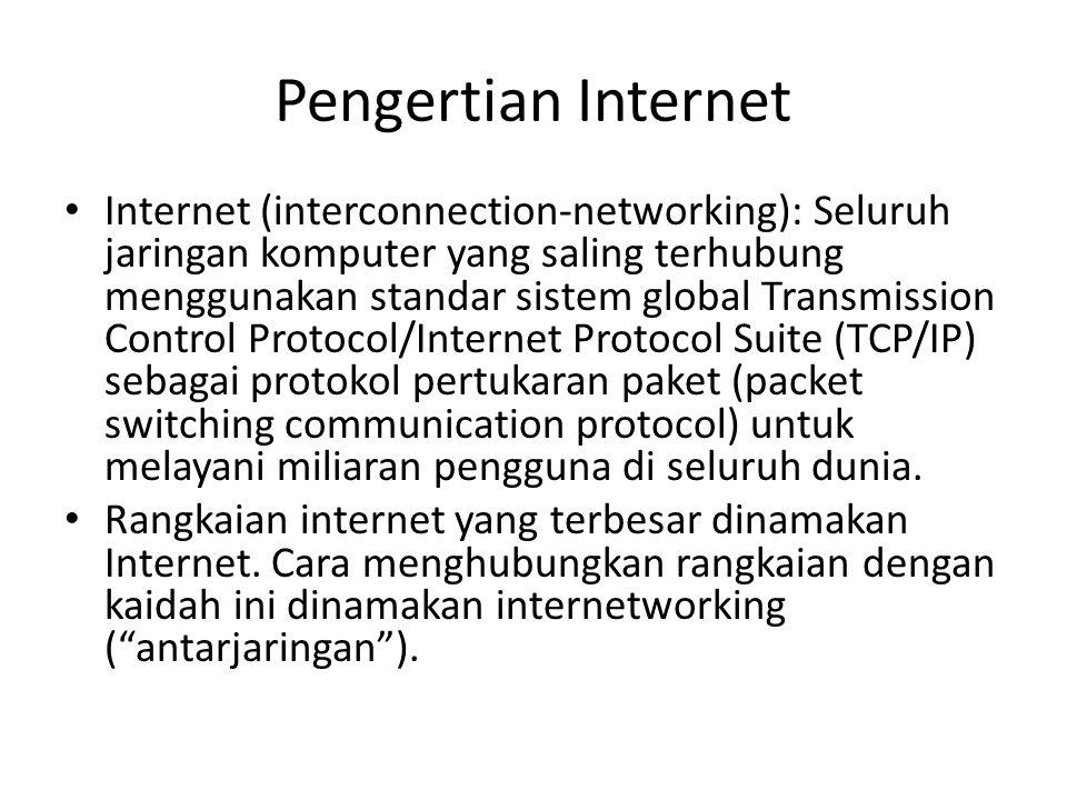 Pengertian Internet Internet (interconnection-networking): Seluruh jaringan komputer yang saling terhubung menggunakan standar sistem global Transmission Control Protocol/Internet Protocol Suite (TCP/IP) sebagai protokol pertukaran paket (packet switching communication protocol) untuk melayani miliaran pengguna di seluruh dunia.