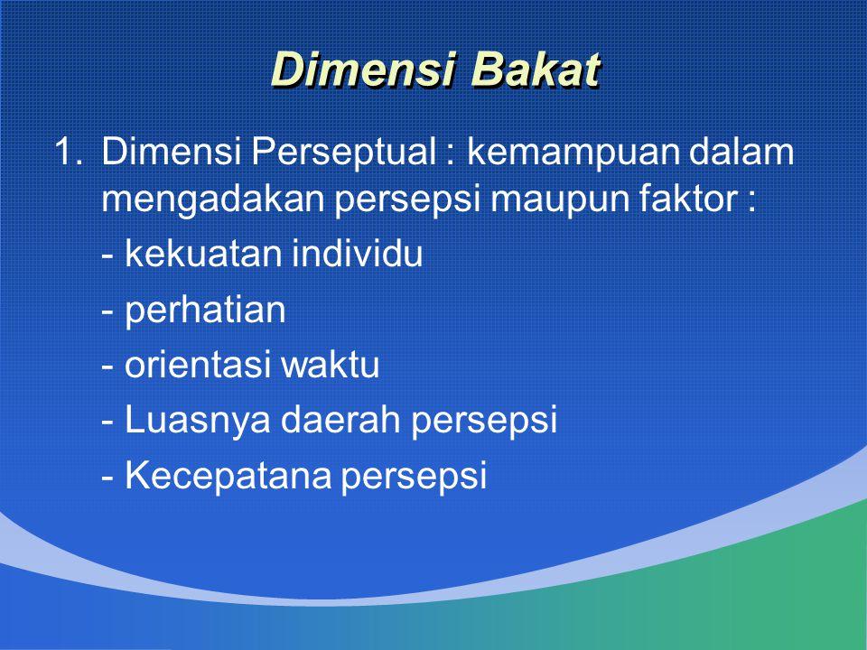 Dimensi Bakat 1.Dimensi Perseptual : kemampuan dalam mengadakan persepsi maupun faktor : - kekuatan individu - perhatian - orientasi waktu - Luasnya d
