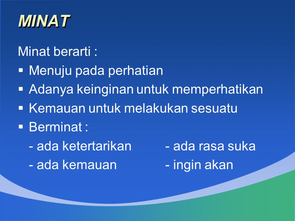 MINAT Minat berarti :  Menuju pada perhatian  Adanya keinginan untuk memperhatikan  Kemauan untuk melakukan sesuatu  Berminat : - ada ketertarikan