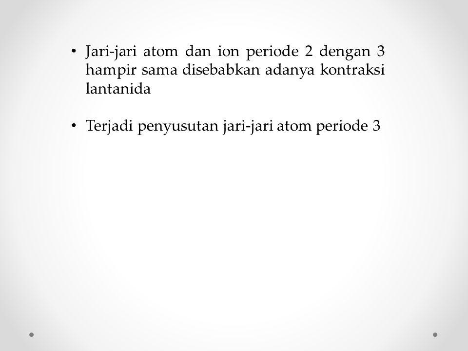 Jari-jari atom dan ion periode 2 dengan 3 hampir sama disebabkan adanya kontraksi lantanida Terjadi penyusutan jari-jari atom periode 3