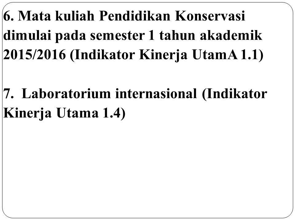 6. Mata kuliah Pendidikan Konservasi dimulai pada semester 1 tahun akademik 2015/2016 (Indikator Kinerja UtamA 1.1) 7. Laboratorium internasional (Ind