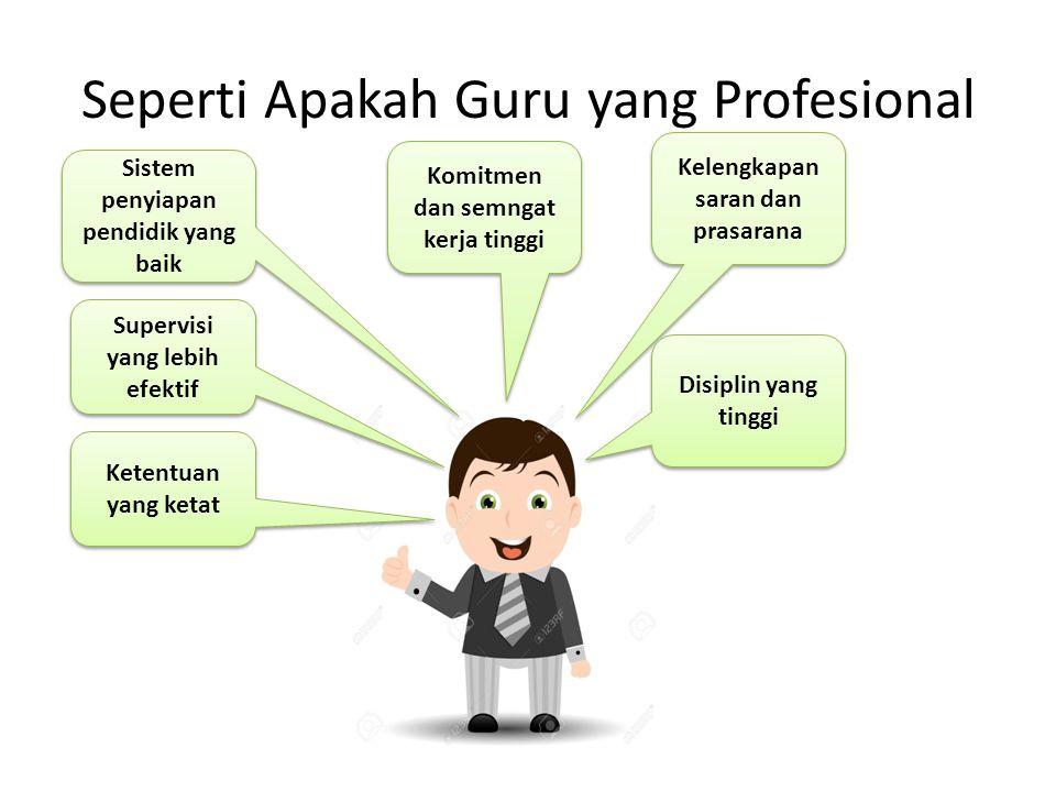 Seperti Apakah Guru yang Profesional Ketentuan yang ketat Supervisi yang lebih efektif Sistem penyiapan pendidik yang baik Komitmen dan semngat kerja tinggi Kelengkapan saran dan prasarana Disiplin yang tinggi