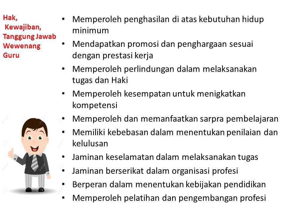 Hak, Kewajiban, Tanggung Jawab Wewenang Guru Memperoleh penghasilan di atas kebutuhan hidup minimum Mendapatkan promosi dan penghargaan sesuai dengan