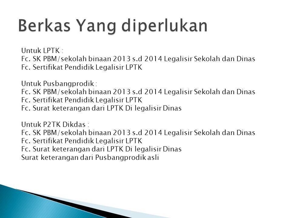 Untuk LPTK : Fc. SK PBM/sekolah binaan 2013 s.d 2014 Legalisir Sekolah dan Dinas Fc. Sertifikat Pendidik Legalisir LPTK Untuk Pusbangprodik : Fc. SK P