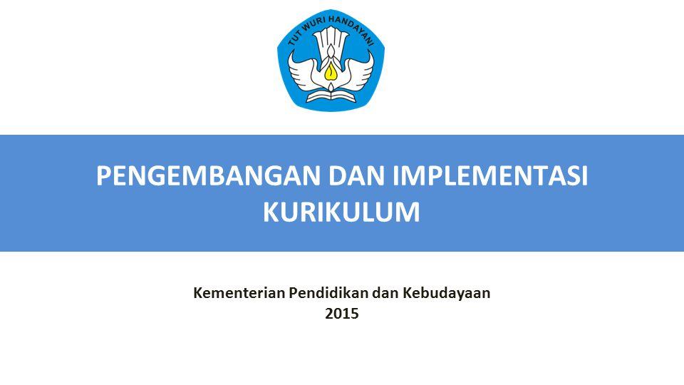 PENGEMBANGAN DAN IMPLEMENTASI KURIKULUM Kementerian Pendidikan dan Kebudayaan 2015