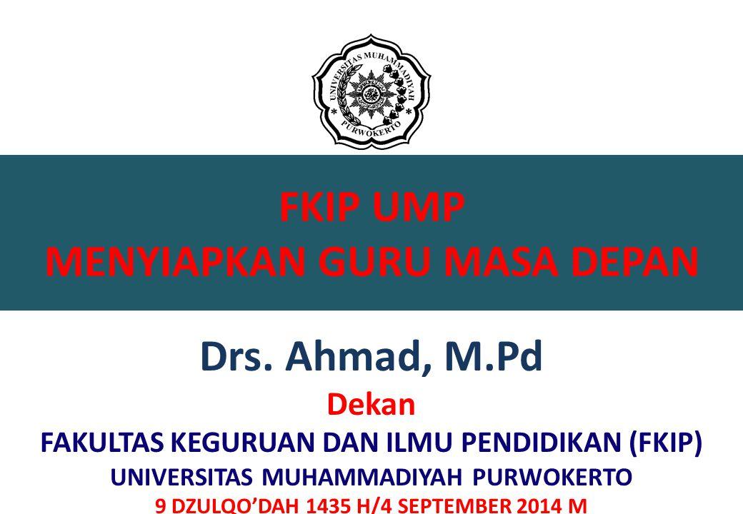 FKIP UMP MENYIAPKAN GURU MASA DEPAN Drs. Ahmad, M.Pd Dekan FAKULTAS KEGURUAN DAN ILMU PENDIDIKAN (FKIP) UNIVERSITAS MUHAMMADIYAH PURWOKERTO 9 DZULQO'D