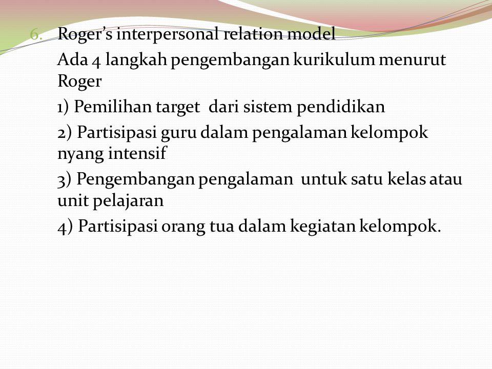 6. Roger's interpersonal relation model Ada 4 langkah pengembangan kurikulum menurut Roger 1) Pemilihan target dari sistem pendidikan 2) Partisipasi g