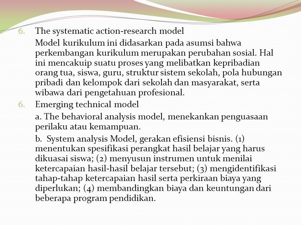 6. The systematic action-research model Model kurikulum ini didasarkan pada asumsi bahwa perkembangan kurikulum merupakan perubahan sosial. Hal ini me