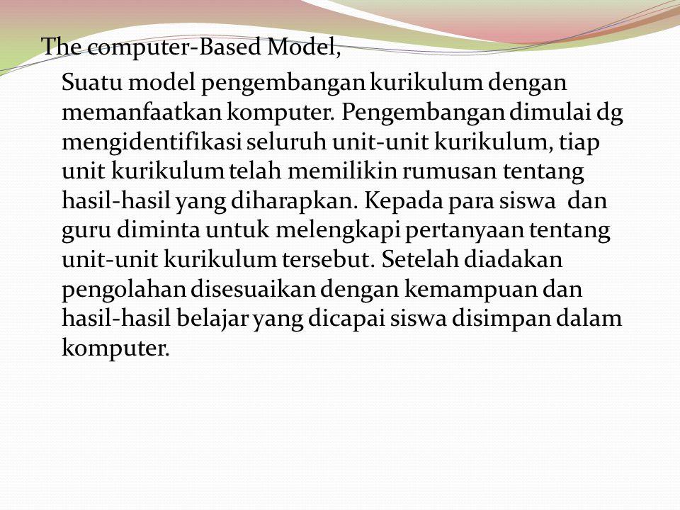 The computer-Based Model, Suatu model pengembangan kurikulum dengan memanfaatkan komputer. Pengembangan dimulai dg mengidentifikasi seluruh unit-unit