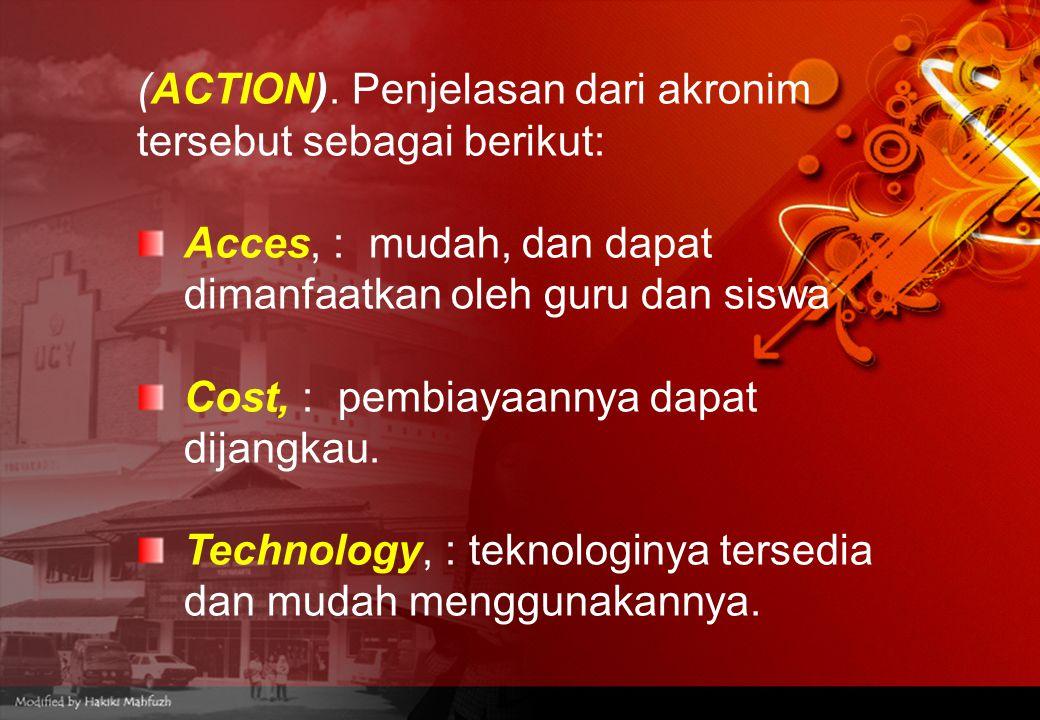 (ACTION). Penjelasan dari akronim tersebut sebagai berikut: Acces, : mudah, dan dapat dimanfaatkan oleh guru dan siswa Cost, : pembiayaannya dapat dij