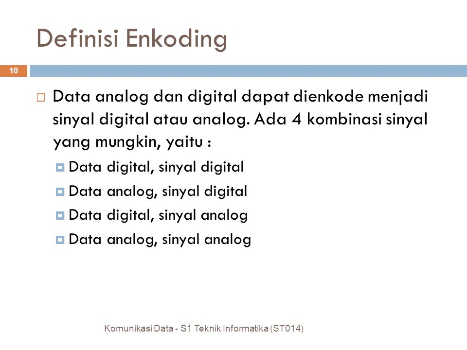 10 Definisi Enkoding  Data analog dan digital dapat dienkode menjadi sinyal digital atau analog. Ada 4 kombinasi sinyal yang mungkin, yaitu :  Data