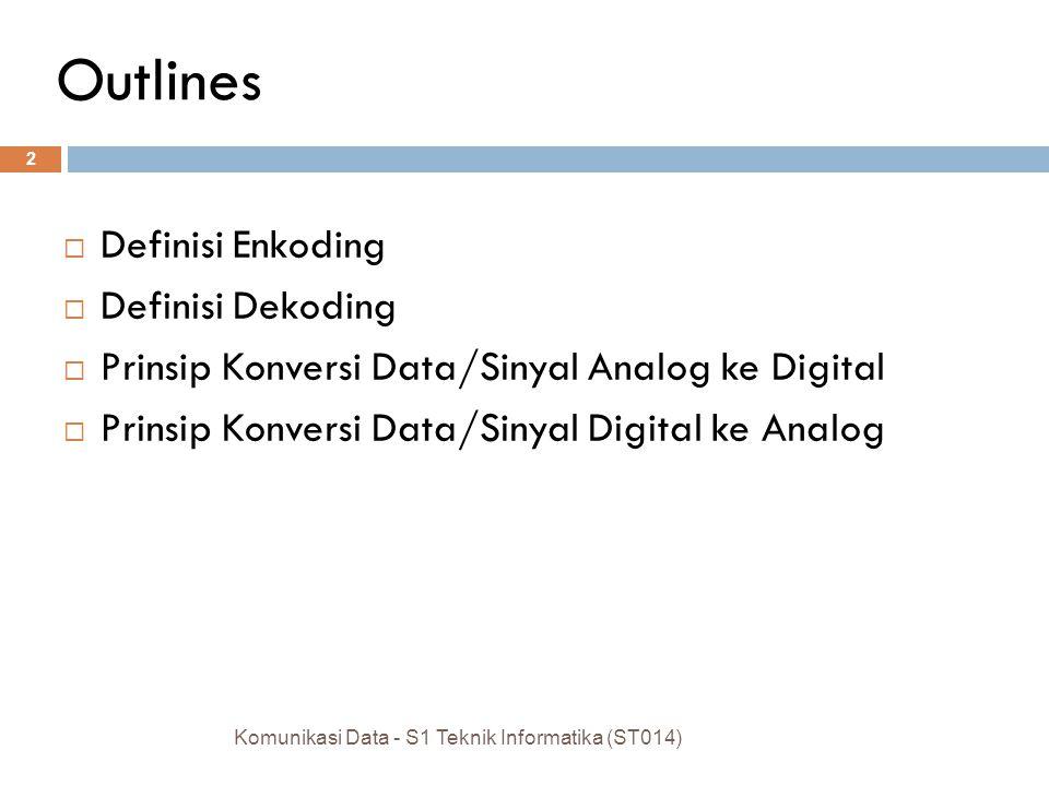 Outlines  Definisi Enkoding  Definisi Dekoding  Prinsip Konversi Data/Sinyal Analog ke Digital  Prinsip Konversi Data/Sinyal Digital ke Analog Komunikasi Data - S1 Teknik Informatika (ST014) 2