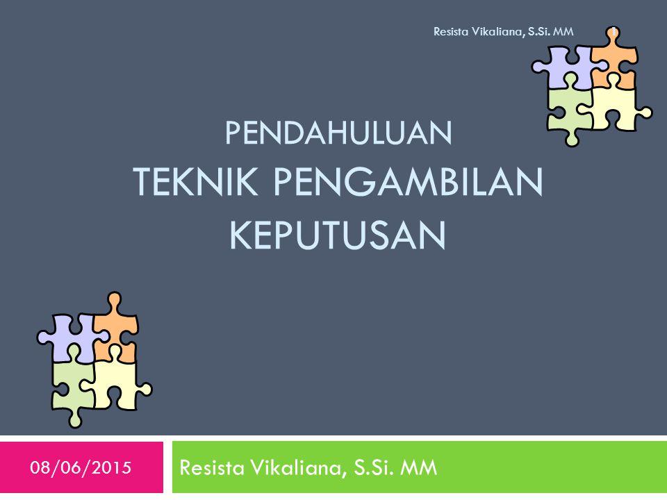 PENDAHULUAN TEKNIK PENGAMBILAN KEPUTUSAN Resista Vikaliana, S.Si. MM 08/06/2015 Resista Vikaliana, S.Si. MM 1