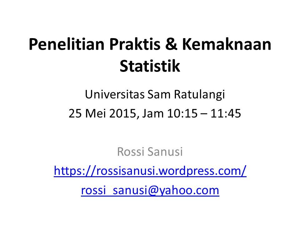 Penelitian Praktis & Kemaknaan Statistik Rossi Sanusi https://rossisanusi.wordpress.com/ rossi_sanusi@yahoo.com Universitas Sam Ratulangi 25 Mei 2015, Jam 10:15 – 11:45