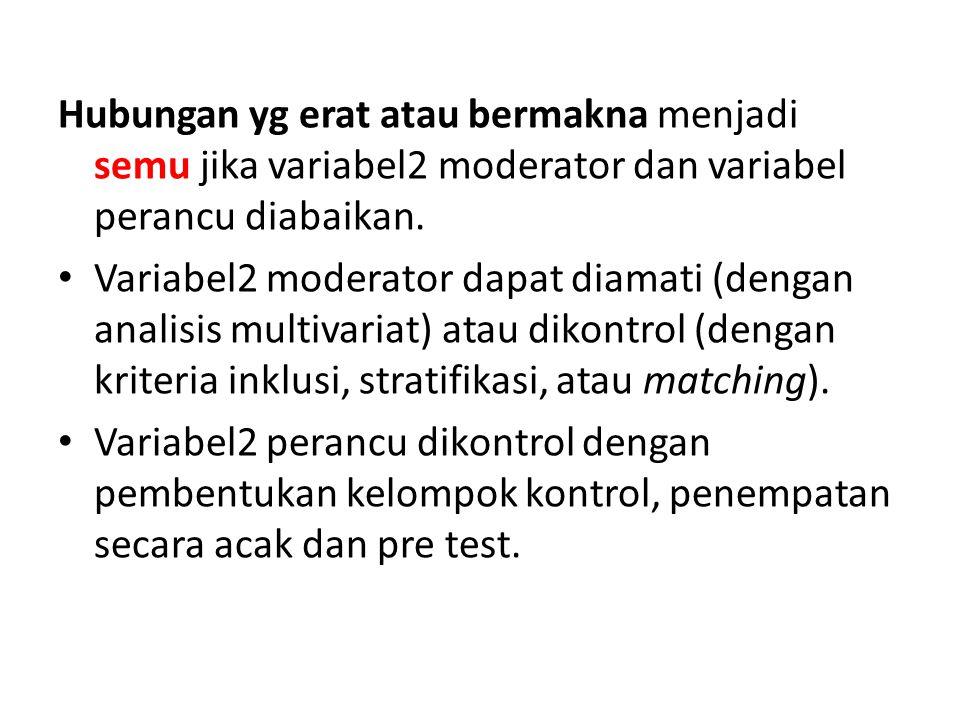 Hubungan yg erat atau bermakna menjadi semu jika variabel2 moderator dan variabel perancu diabaikan.