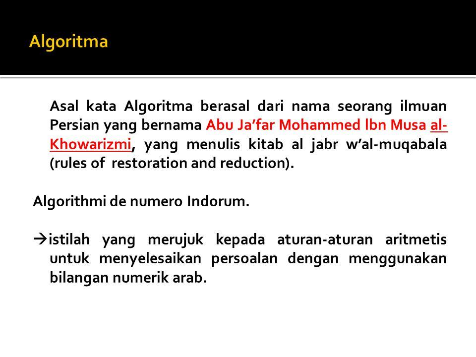 Asal kata Algoritma berasal dari nama seorang ilmuan Persian yang bernama Abu Ja'far Mohammed lbn Musa al- Khowarizmi, yang menulis kitab al jabr w'al-muqabala (rules of restoration and reduction).
