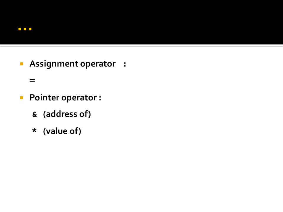  Assignment operator : =  Pointer operator : & (address of) * (value of)