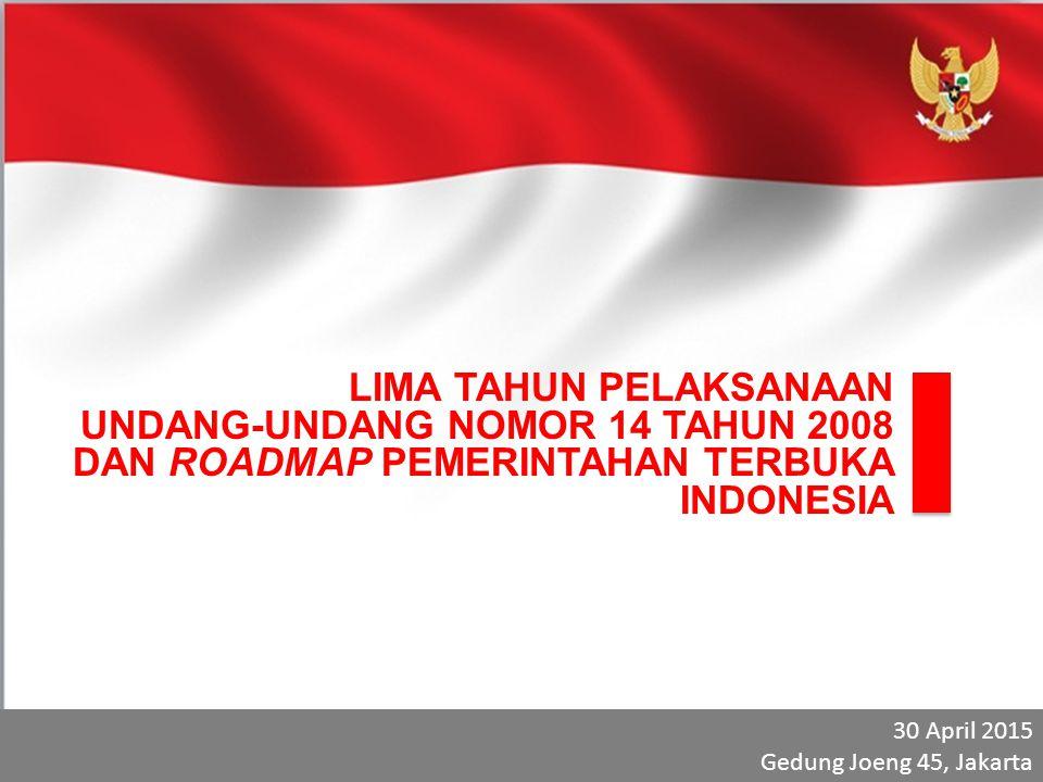 LIMA TAHUN PELAKSANAAN UNDANG-UNDANG NOMOR 14 TAHUN 2008 DAN ROADMAP PEMERINTAHAN TERBUKA INDONESIA 30 April 2015 Gedung Joeng 45, Jakarta 30 April 20