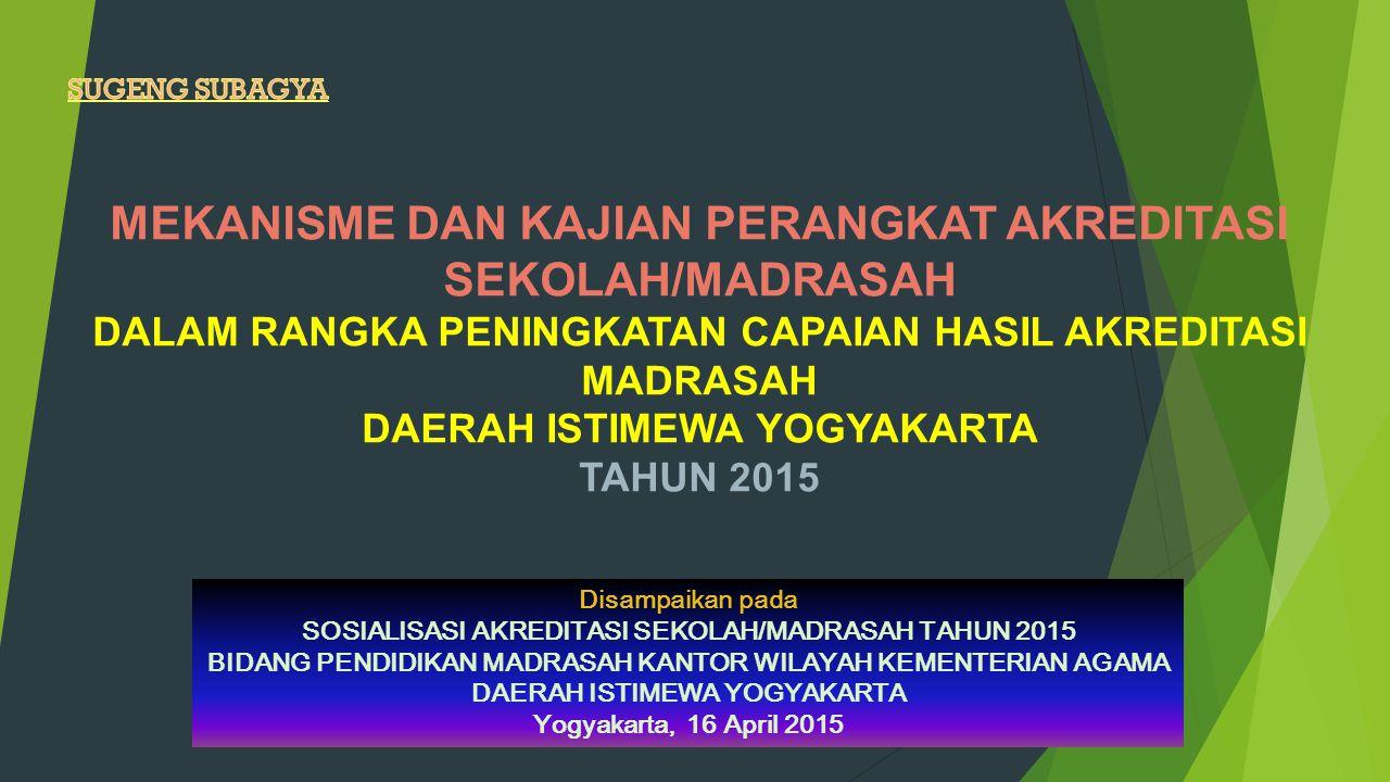 MEKANISME DAN KAJIAN PERANGKAT AKREDITASI SEKOLAH/MADRASAH DALAM RANGKA PENINGKATAN CAPAIAN HASIL AKREDITASI MADRASAH DAERAH ISTIMEWA YOGYAKARTA TAHUN 2015 Disampaikan pada SOSIALISASI AKREDITASI SEKOLAH/MADRASAH TAHUN 2015 BIDANG PENDIDIKAN MADRASAH KANTOR WILAYAH KEMENTERIAN AGAMA DAERAH ISTIMEWA YOGYAKARTA Yogyakarta, 16 April 2015