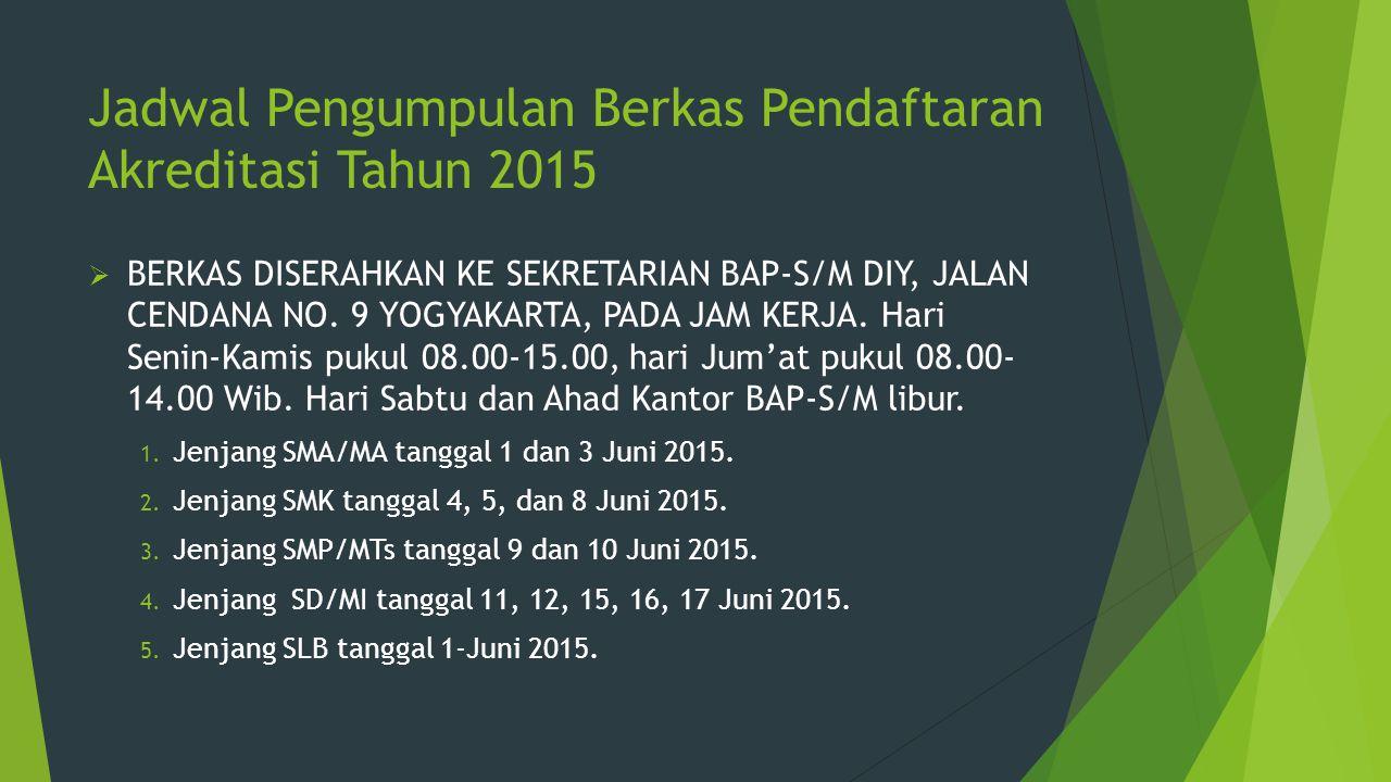 Jadwal Pengumpulan Berkas Pendaftaran Akreditasi Tahun 2015  BERKAS DISERAHKAN KE SEKRETARIAN BAP-S/M DIY, JALAN CENDANA NO.