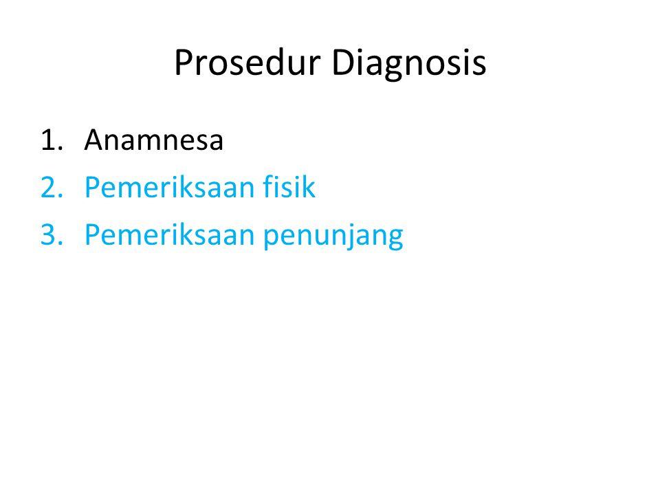 Prosedur Diagnosis 1.Anamnesa 2.Pemeriksaan fisik 3.Pemeriksaan penunjang