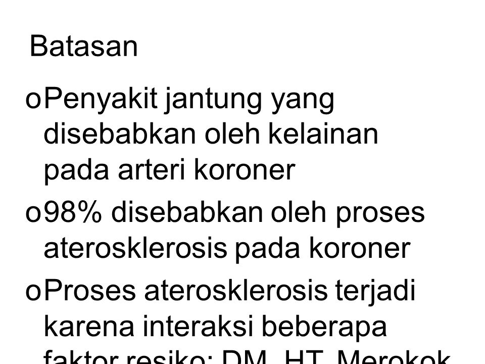 Batasan oPenyakit jantung yang disebabkan oleh kelainan pada arteri koroner o98% disebabkan oleh proses aterosklerosis pada koroner oProses aterosklerosis terjadi karena interaksi beberapa faktor resiko: DM,HT, Merokok, dll