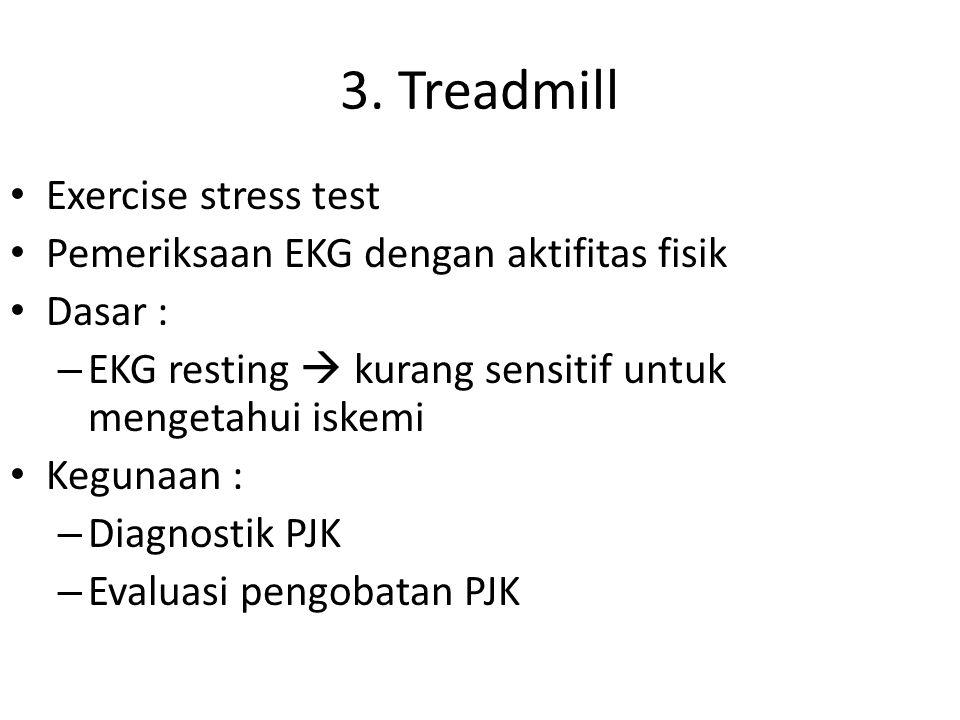3. Treadmill Exercise stress test Pemeriksaan EKG dengan aktifitas fisik Dasar : – EKG resting  kurang sensitif untuk mengetahui iskemi Kegunaan : –