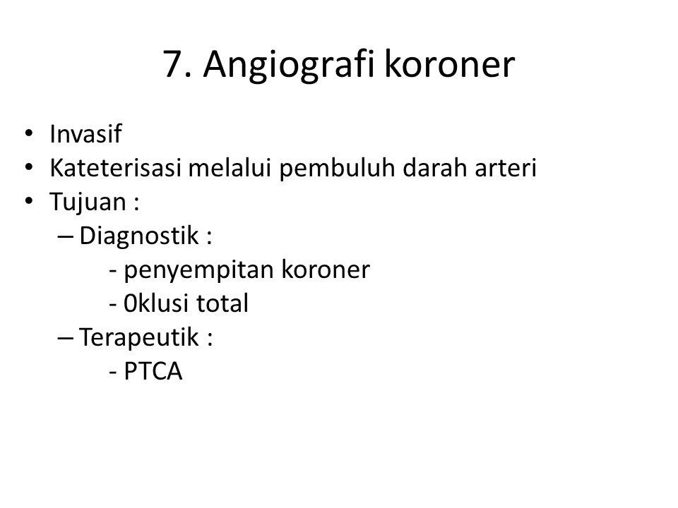 7. Angiografi koroner Invasif Kateterisasi melalui pembuluh darah arteri Tujuan : – Diagnostik : - penyempitan koroner - 0klusi total – Terapeutik : -