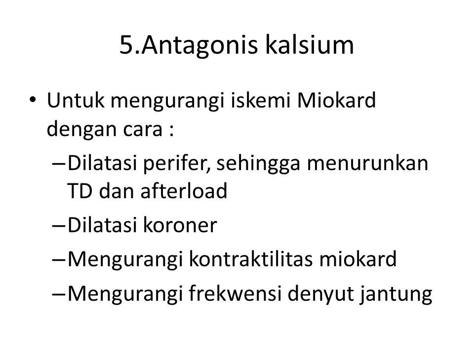 5.Antagonis kalsium Untuk mengurangi iskemi Miokard dengan cara : – Dilatasi perifer, sehingga menurunkan TD dan afterload – Dilatasi koroner – Mengurangi kontraktilitas miokard – Mengurangi frekwensi denyut jantung