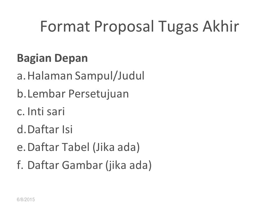 6/8/2015 Format Proposal Tugas Akhir Bagian Depan a.Halaman Sampul/Judul b.Lembar Persetujuan c.Inti sari d.Daftar Isi e.Daftar Tabel (Jika ada) f.Daf