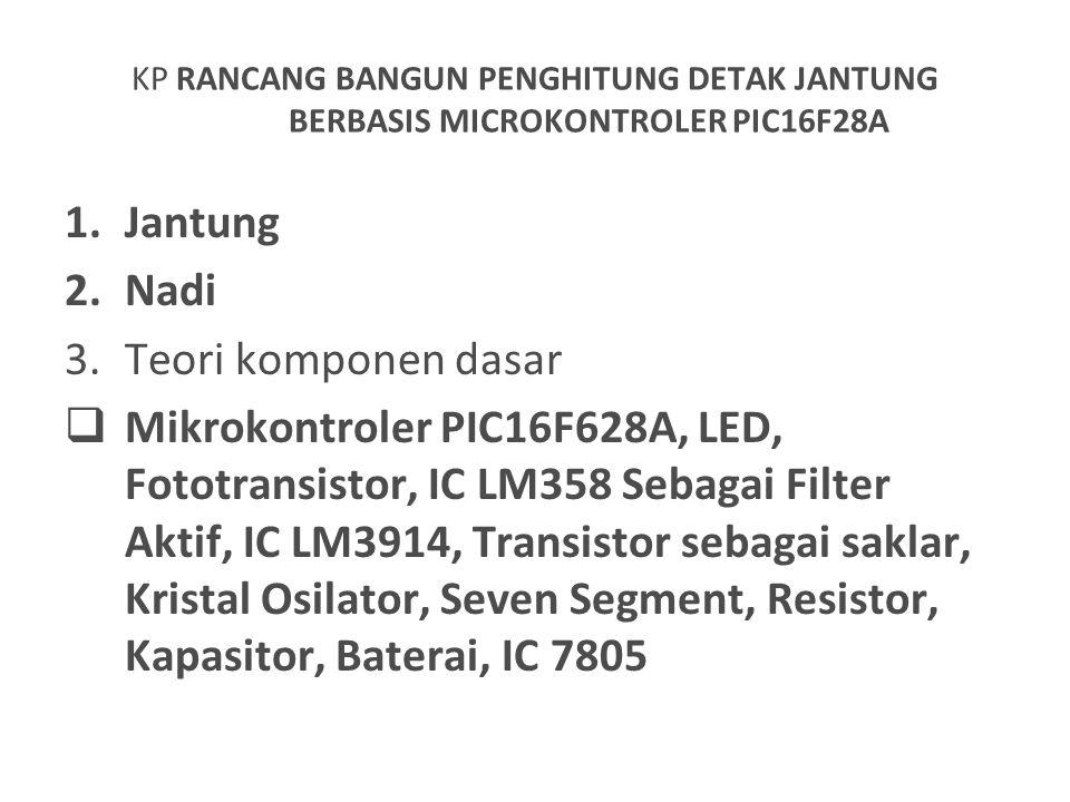 KP RANCANG BANGUN PENGHITUNG DETAK JANTUNG BERBASIS MICROKONTROLER PIC16F28A 1.Jantung 2.Nadi 3.Teori komponen dasar  Mikrokontroler PIC16F628A, LED,