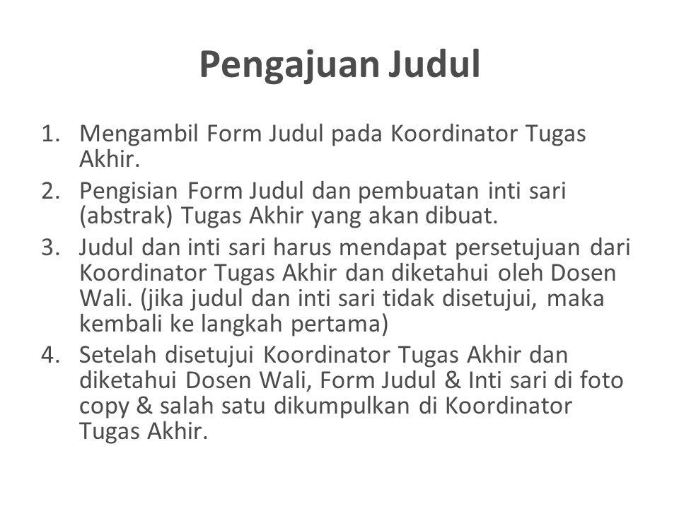 Pengajuan Judul 1.Mengambil Form Judul pada Koordinator Tugas Akhir. 2.Pengisian Form Judul dan pembuatan inti sari (abstrak) Tugas Akhir yang akan di
