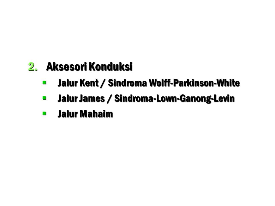 2.Aksesori Konduksi  Jalur Kent / Sindroma Wolff-Parkinson-White  Jalur James / Sindroma-Lown-Ganong-Levin  Jalur Mahaim