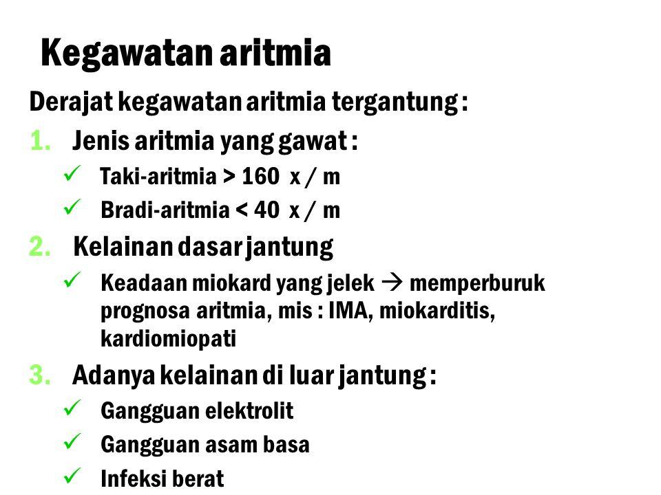 Kegawatan aritmia Derajat kegawatan aritmia tergantung : 1. 1.Jenis aritmia yang gawat : Taki-aritmia > 160 x / m Bradi-aritmia < 40 x / m 2. 2.Kelain