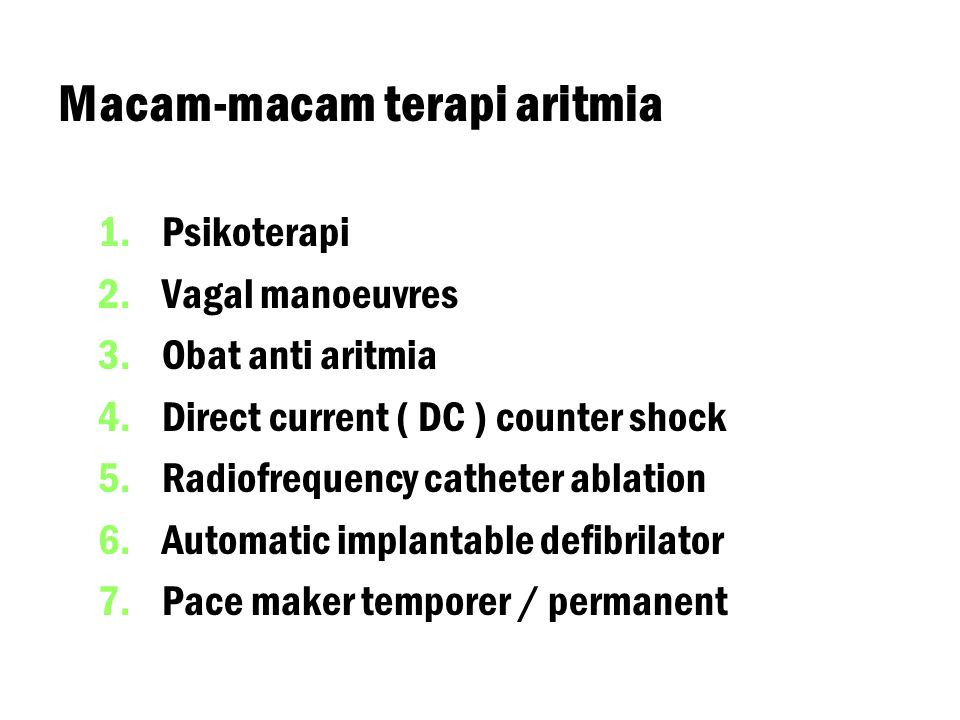 Macam-macam terapi aritmia 1. 1.Psikoterapi 2. 2.Vagal manoeuvres 3. 3.Obat anti aritmia 4. 4.Direct current ( DC ) counter shock 5. 5.Radiofrequency