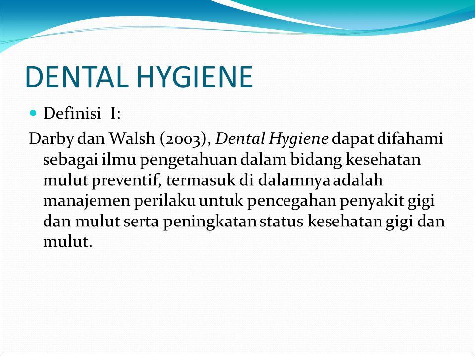 DENTAL HYGIENE Definisi I: Darby dan Walsh (2003), Dental Hygiene dapat difahami sebagai ilmu pengetahuan dalam bidang kesehatan mulut preventif, term