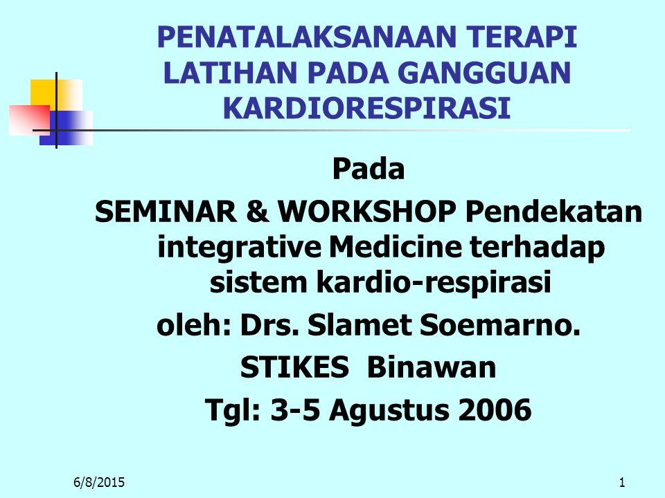 6/8/20151 PENATALAKSANAAN TERAPI LATIHAN PADA GANGGUAN KARDIORESPIRASI Pada SEMINAR & WORKSHOP Pendekatan integrative Medicine terhadap sistem kardio-respirasi oleh: Drs.