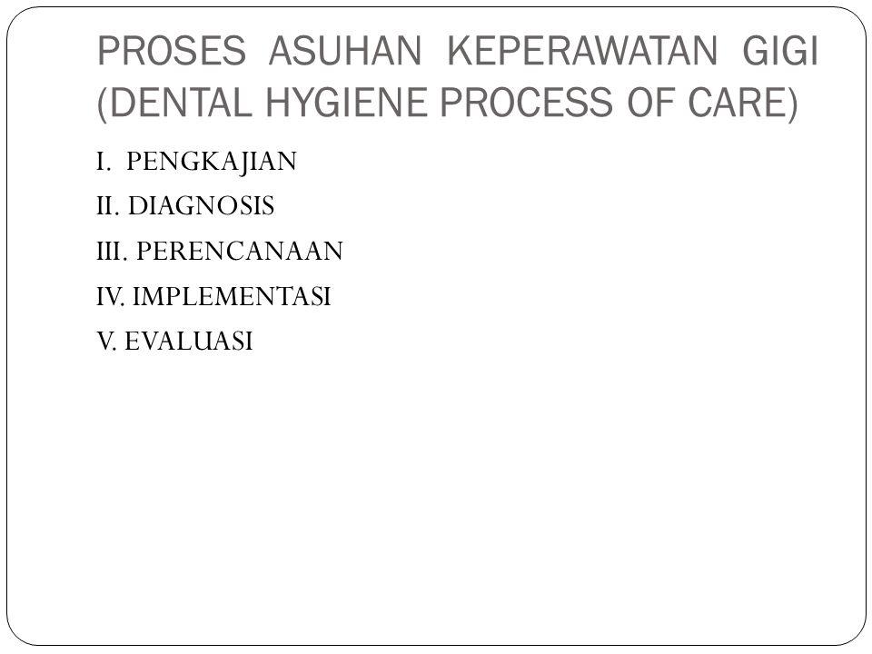 PROSES ASUHAN KEPERAWATAN GIGI (DENTAL HYGIENE PROCESS OF CARE) I. PENGKAJIAN II. DIAGNOSIS III. PERENCANAAN IV. IMPLEMENTASI V. EVALUASI