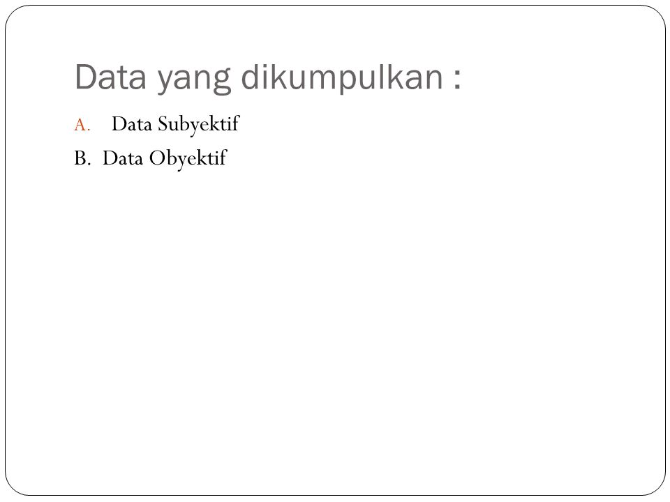 Data yang dikumpulkan : A. Data Subyektif B. Data Obyektif