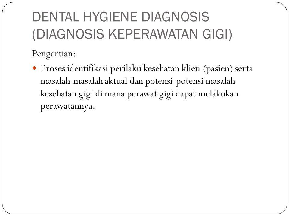 DENTAL HYGIENE DIAGNOSIS (DIAGNOSIS KEPERAWATAN GIGI) Pengertian: Proses identifikasi perilaku kesehatan klien (pasien) serta masalah-masalah aktual d
