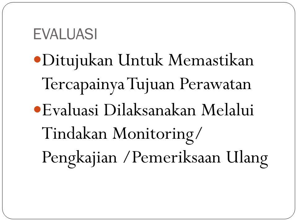 EVALUASI Ditujukan Untuk Memastikan Tercapainya Tujuan Perawatan Evaluasi Dilaksanakan Melalui Tindakan Monitoring/ Pengkajian /Pemeriksaan Ulang
