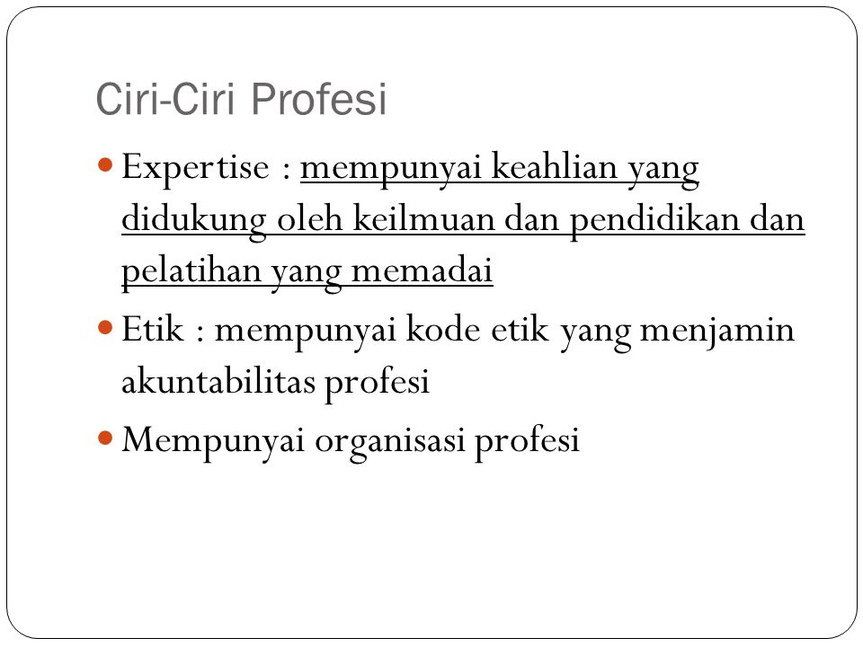Ciri-Ciri Profesi Expertise : mempunyai keahlian yang didukung oleh keilmuan dan pendidikan dan pelatihan yang memadai Etik : mempunyai kode etik yang
