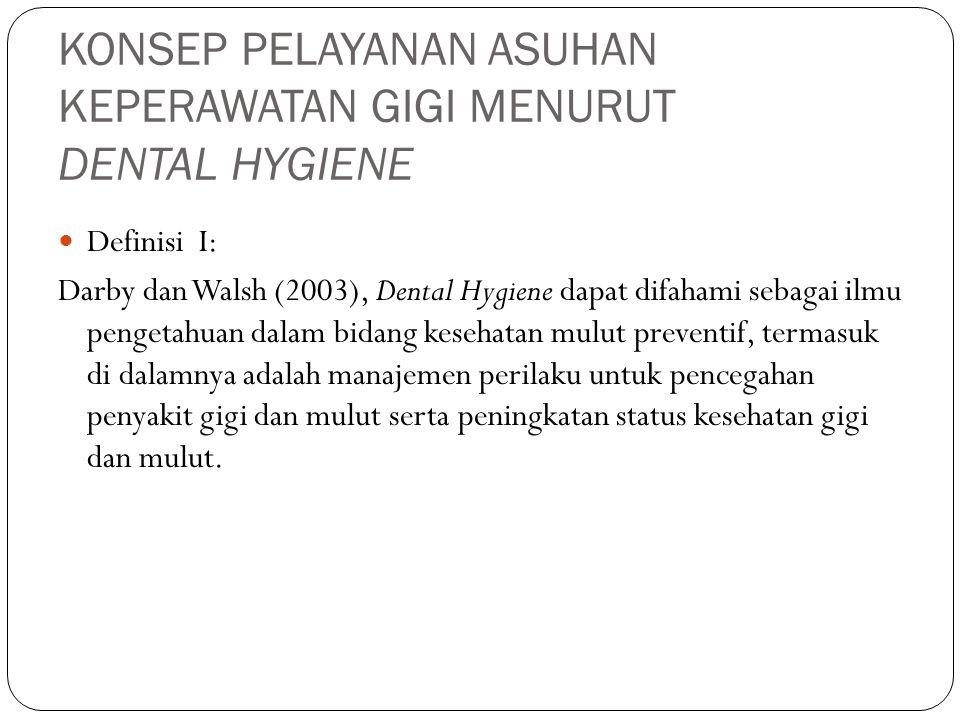 KONSEP PELAYANAN ASUHAN KEPERAWATAN GIGI MENURUT DENTAL HYGIENE Definisi I: Darby dan Walsh (2003), Dental Hygiene dapat difahami sebagai ilmu pengeta