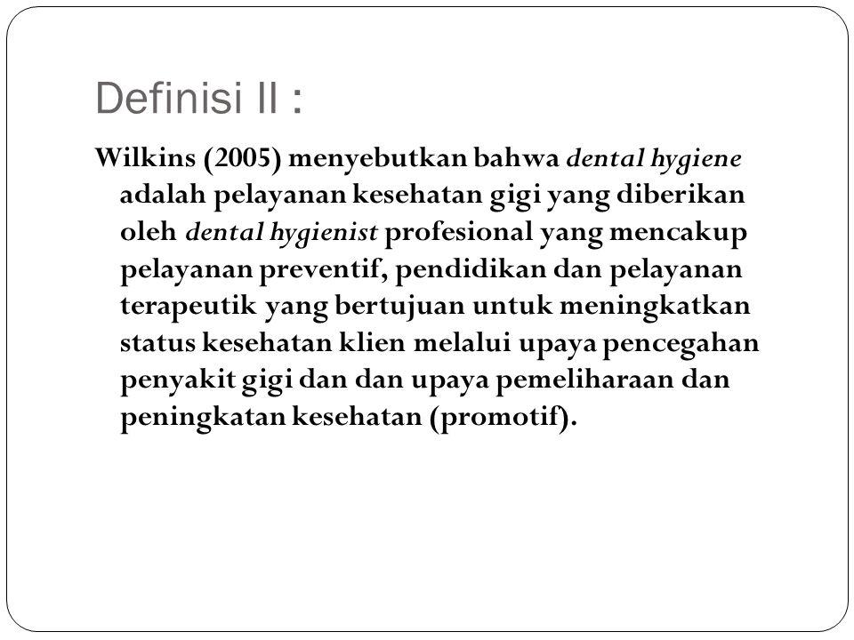 Definisi II : Wilkins (2005) menyebutkan bahwa dental hygiene adalah pelayanan kesehatan gigi yang diberikan oleh dental hygienist profesional yang me