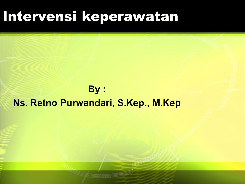 Intervensi keperawatan By : Ns. Retno Purwandari, S.Kep., M.Kep