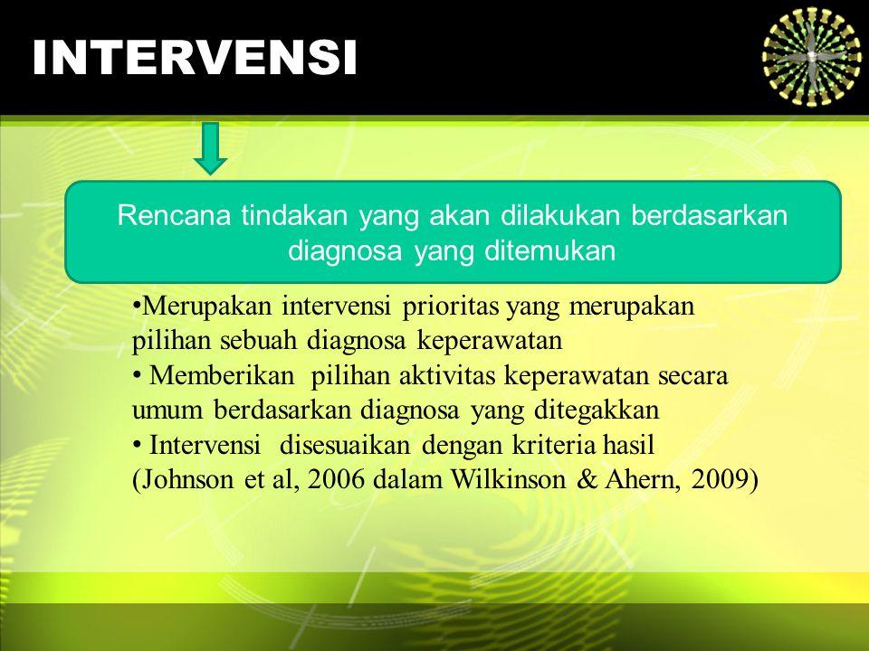 INTERVENSI Rencana tindakan yang akan dilakukan berdasarkan diagnosa yang ditemukan Merupakan intervensi prioritas yang merupakan pilihan sebuah diagn
