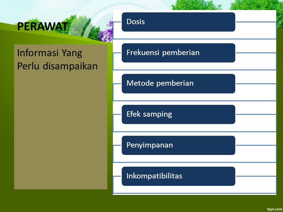 PERAWAT Informasi Yang Perlu disampaikan DosisFrekuensi pemberianMetode pemberianEfek sampingPenyimpananInkompatibilitas