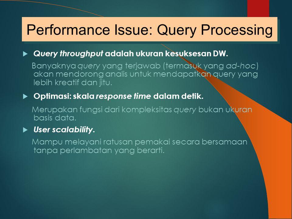  Query throughput adalah ukuran kesuksesan DW. Banyaknya query yang terjawab (termasuk yang ad-hoc) akan mendorong analis untuk mendapatkan query yan