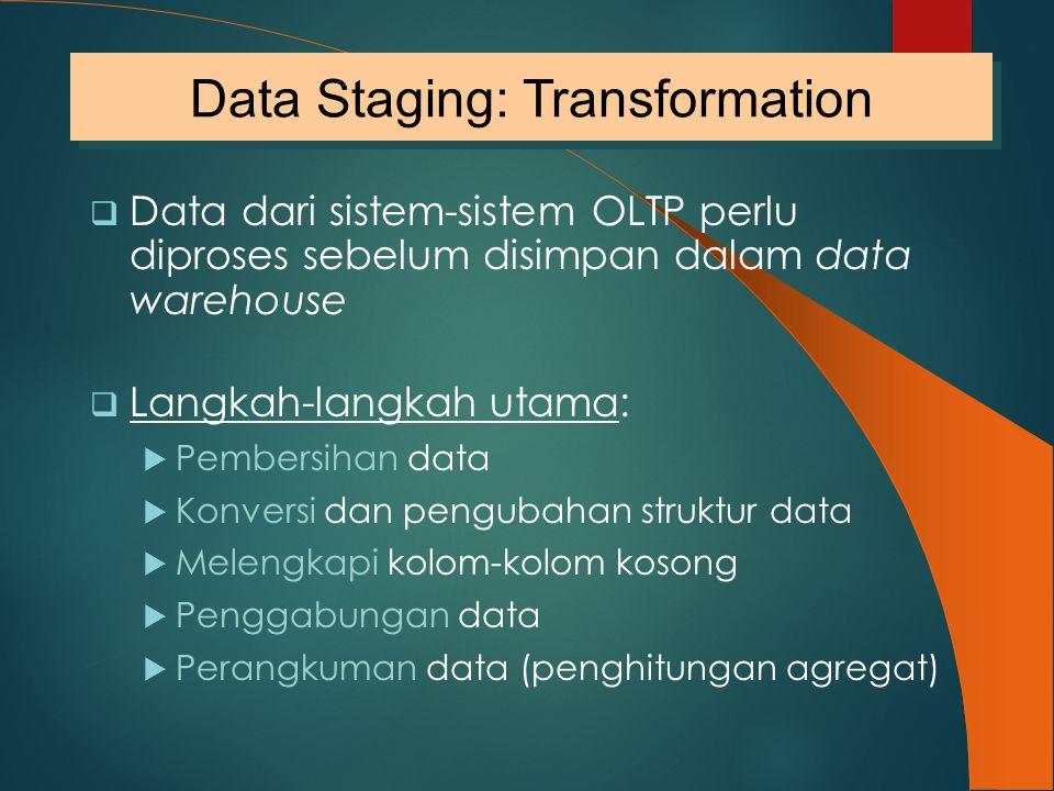  Data dari sistem-sistem OLTP perlu diproses sebelum disimpan dalam data warehouse  Langkah-langkah utama:  Pembersihan data  Konversi dan penguba