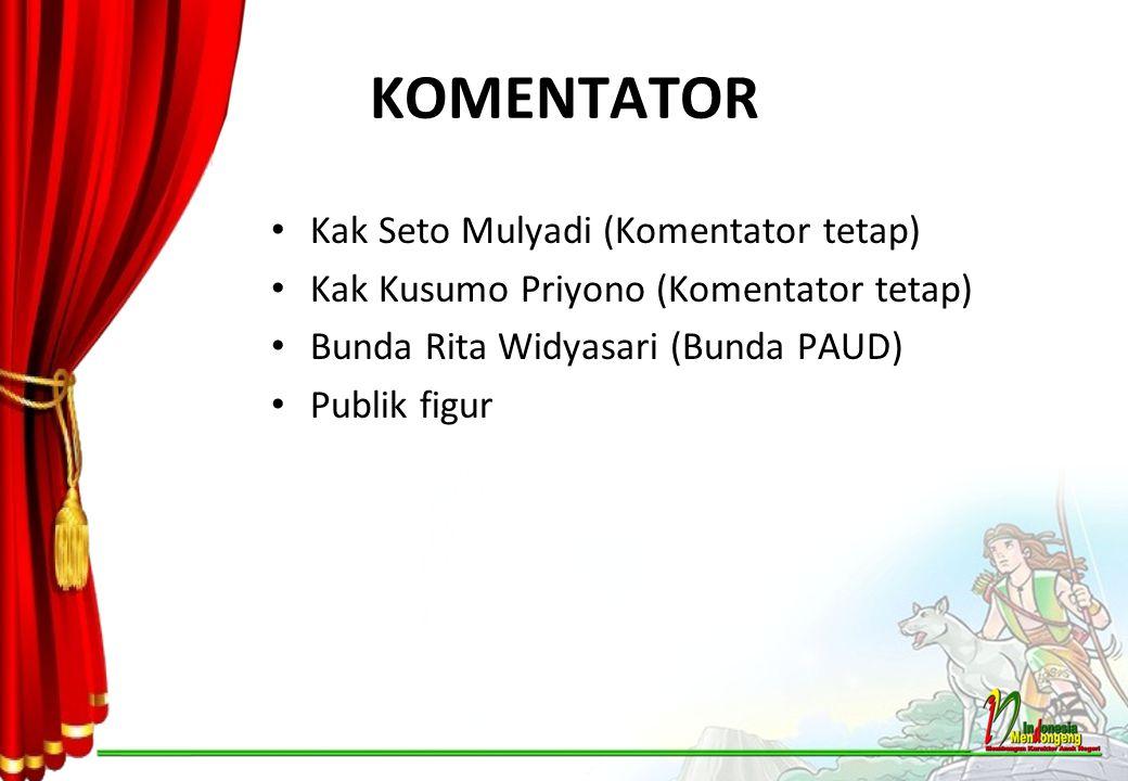 KOMENTATOR Kak Seto Mulyadi (Komentator tetap) Kak Kusumo Priyono (Komentator tetap) Bunda Rita Widyasari (Bunda PAUD) Publik figur